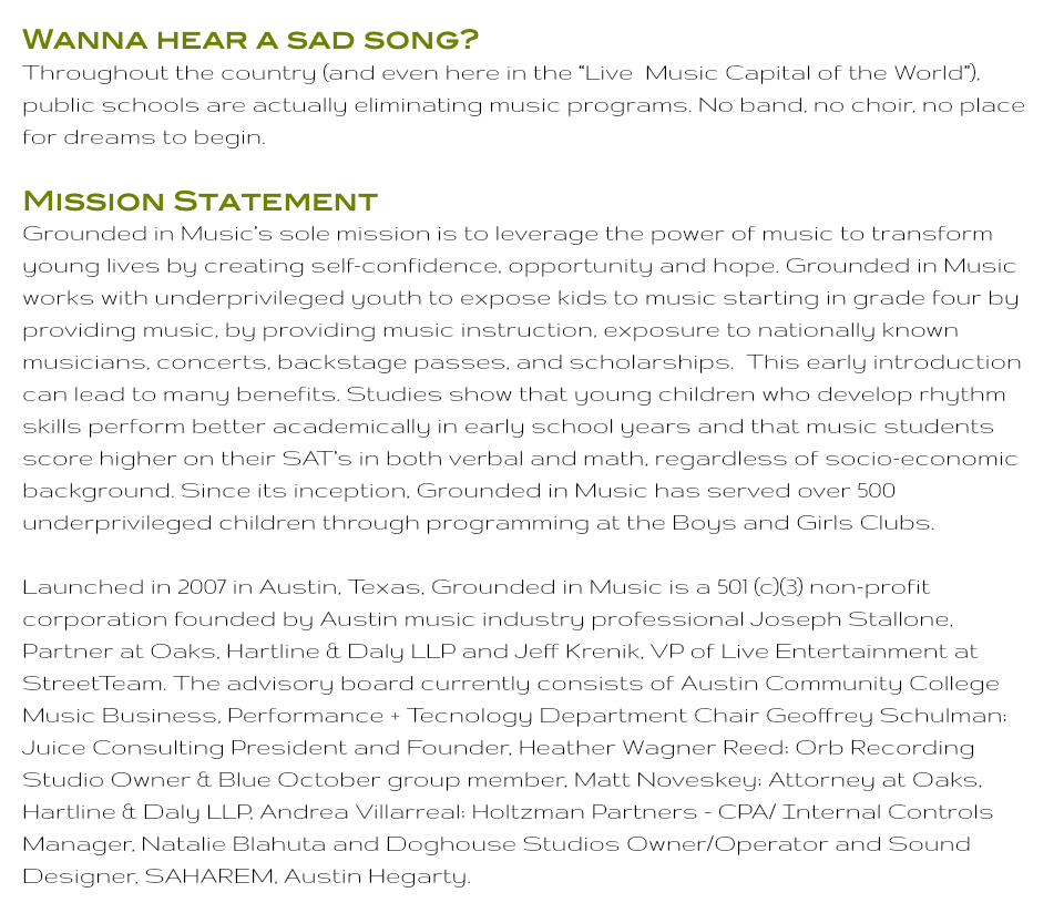"Wanna hear a sad song? Throughout the country (and even here in the ""Live Music Capital of the World""), public schools are actually eliminating music programs. No band, no choir, no place for dreams to begin. Mission Statement Grounded in Music's sole mission is to leverage the power of music to transform young lives by creating self-confidence, opportunity and hope. Grounded in Music works with underprivileged youth to expose kids to music starting in grade four by providing music, by providing music instruction, exposure to nationally known musicians, concerts, backstage passes, and scholarships. This early introduction can lead to many benefits. Studies show that young children who develop rhythm skills perform better academically in early school years and that music students score higher on their SAT's in both verbal and math, regardless of socio-economic background. Since its inception, Grounded in Music has served over 500 underprivileged children through programming at the Boys and Girls Clubs. Launched in 2007 in Austin, Texas, Grounded in Music is a 501 (c)(3) non-profit corporation founded by Austin music industry professional Joseph Stallone, Partner at Oaks, Hartline & Daly LLP and Jeff Krenik, VP of Live Entertainment at StreetTeam. The advisory board currently consists of Austin Community College Music Business, Performance + Tecnology Department Chair Geoffrey Schulman; Juice Consulting President and Founder, Heather Wagner Reed; Orb Recording Studio Owner & Blue October group member, Matt Noveskey; Attorney at Oaks, Hartline & Daly LLP, Andrea Villarreal; Holtzman Partners - CPA/ Internal Controls Manager, Natalie Blahuta and Doghouse Studios Owner/Operator and Sound Designer, SAHAREM, Austin Hegarty."